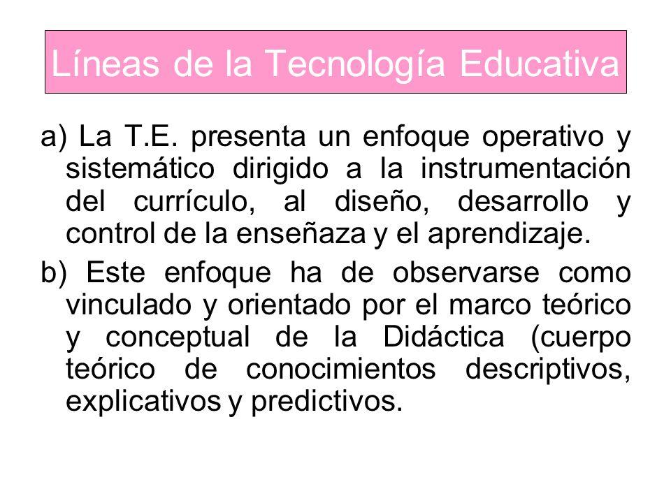 Líneas de la Tecnología Educativa a) La T.E. presenta un enfoque operativo y sistemático dirigido a la instrumentación del currículo, al diseño, desar