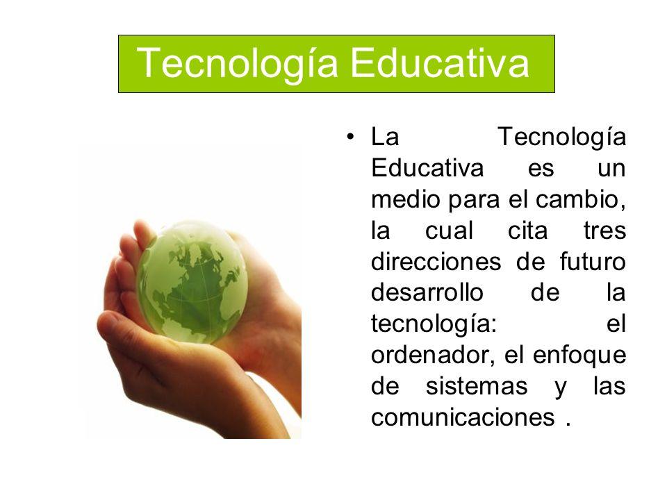 Tecnología Educativa La Tecnología Educativa es un medio para el cambio, la cual cita tres direcciones de futuro desarrollo de la tecnología: el orden