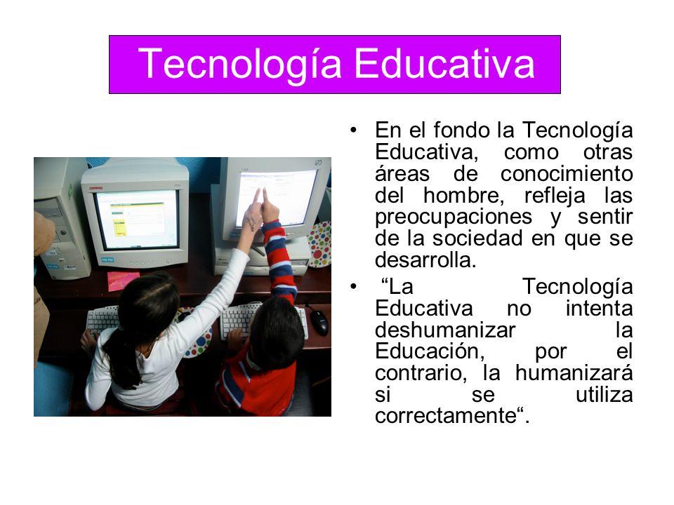 Tecnología Educativa En el fondo la Tecnología Educativa, como otras áreas de conocimiento del hombre, refleja las preocupaciones y sentir de la socie