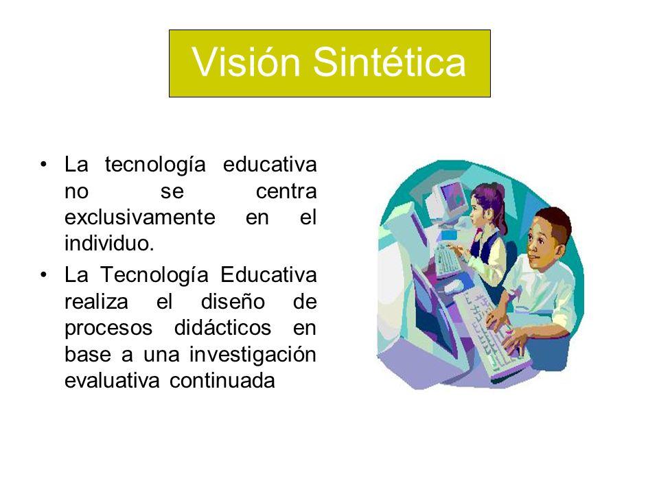 Visión Sintética La tecnología educativa no se centra exclusivamente en el individuo. La Tecnología Educativa realiza el diseño de procesos didácticos