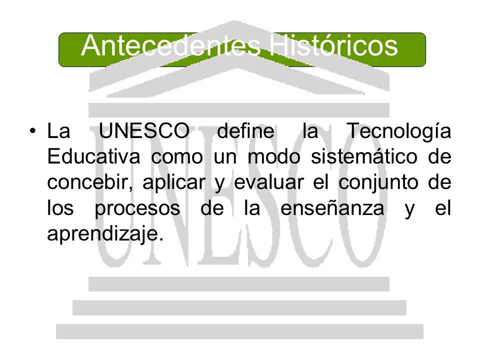 Antecedentes Históricos La UNESCO define la Tecnología Educativa como un modo sistemático de concebir, aplicar y evaluar el conjunto de los procesos d