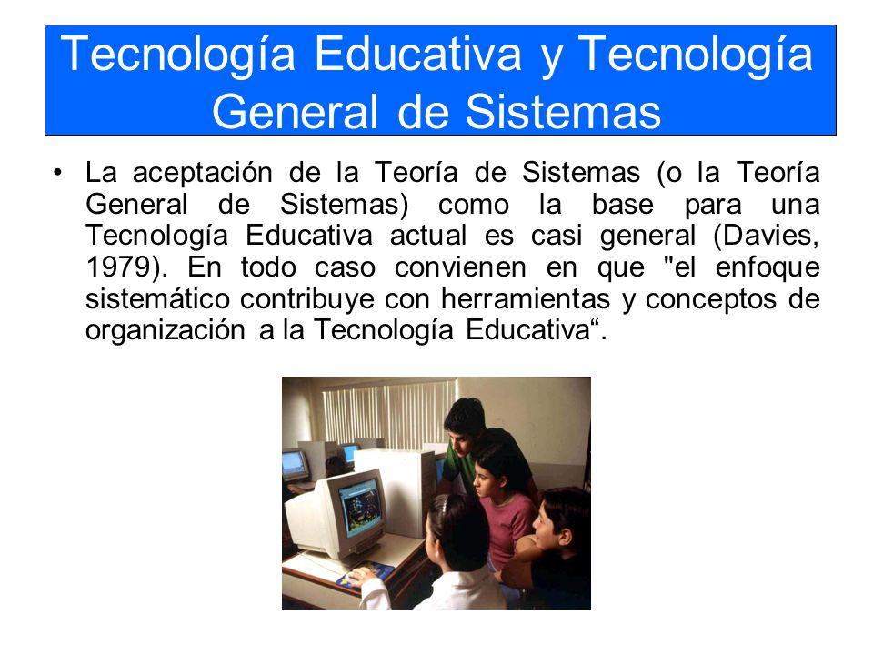 Tecnología Educativa y Tecnología General de Sistemas La aceptación de la Teoría de Sistemas (o la Teoría General de Sistemas) como la base para una T