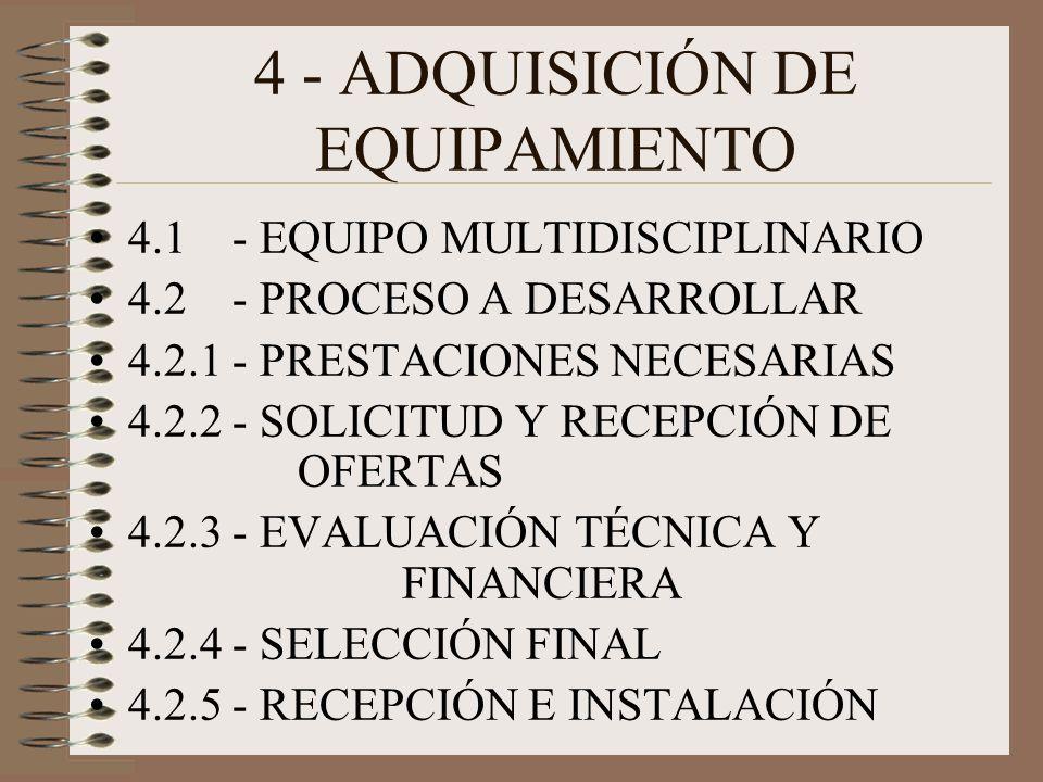4 - ADQUISICIÓN DE EQUIPAMIENTO 4.1 - EQUIPO MULTIDISCIPLINARIO 4.2 - PROCESO A DESARROLLAR 4.2.1 - PRESTACIONES NECESARIAS 4.2.2 - SOLICITUD Y RECEPCIÓN DE OFERTAS 4.2.3 - EVALUACIÓN TÉCNICA Y FINANCIERA 4.2.4 - SELECCIÓN FINAL 4.2.5 - RECEPCIÓN E INSTALACIÓN