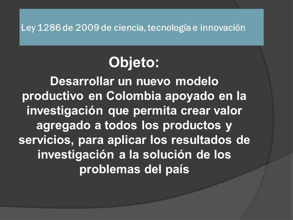 Ley 1286 de 2009 de ciencia, tecnología e innovación La nueva Ley incorpora la innovación en el sistema nacional y lo aplica al mercado y a la solución de los problemas nacionales Colciencias se vuelve transversal a todas las instituciones Debe fijar las políticas nacionales en ciencia, tecnología e innovación