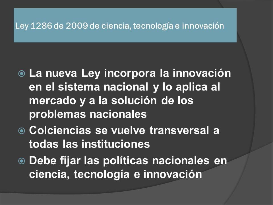 Ley 1286 de 2009 de ciencia, tecnología e innovación La nueva Ley incorpora la innovación en el sistema nacional y lo aplica al mercado y a la solució