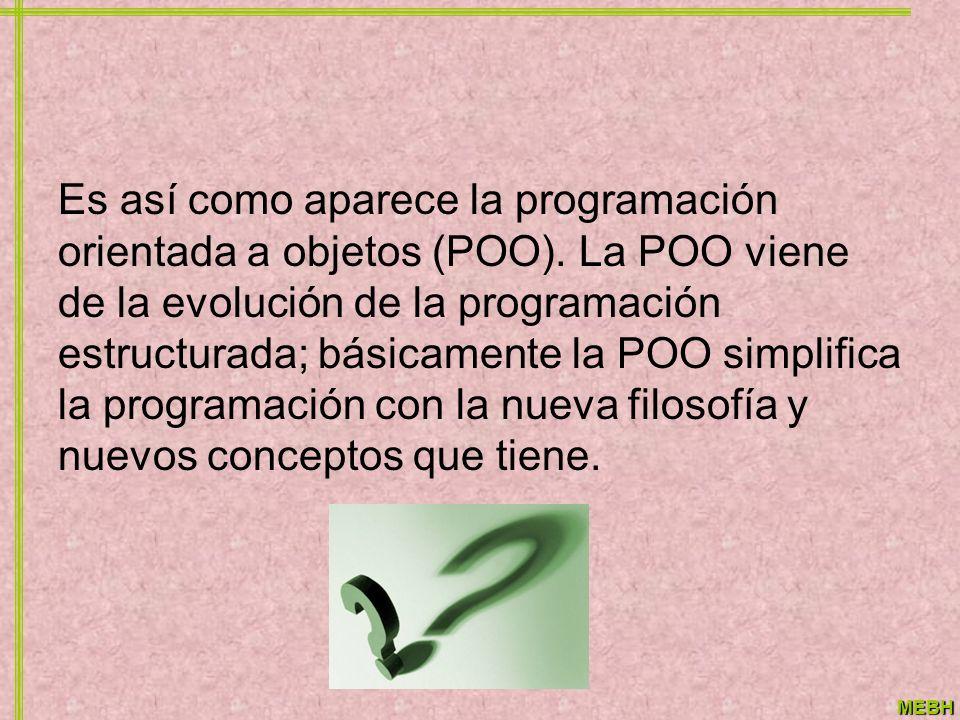 MEBH Es así como aparece la programación orientada a objetos (POO). La POO viene de la evolución de la programación estructurada; básicamente la POO s