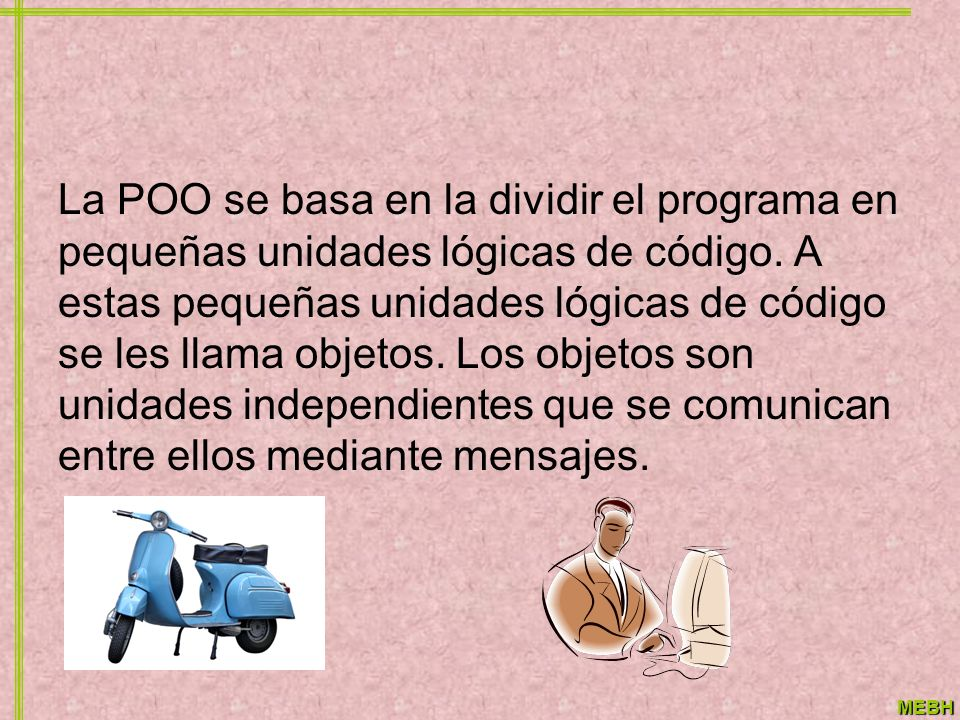 MEBH La POO se basa en la dividir el programa en pequeñas unidades lógicas de código. A estas pequeñas unidades lógicas de código se les llama objetos