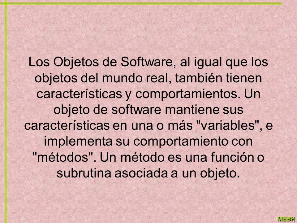 MEBH Los Objetos de Software, al igual que los objetos del mundo real, también tienen características y comportamientos. Un objeto de software mantien
