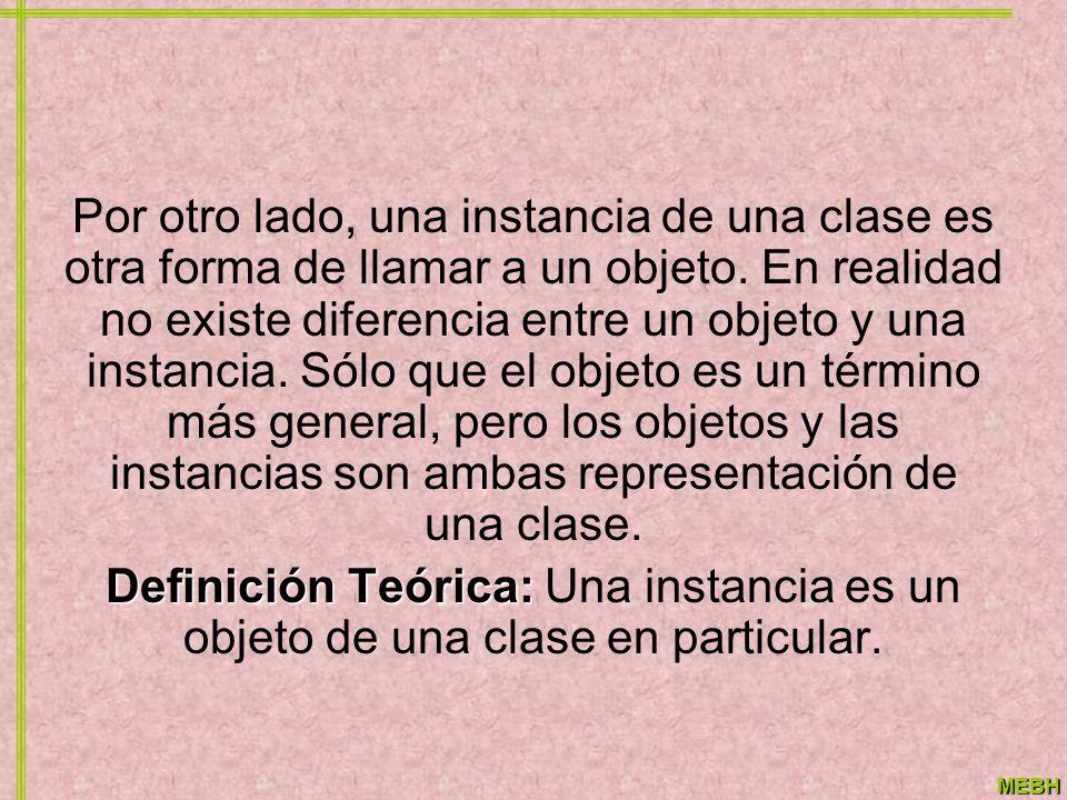 MEBH Por otro lado, una instancia de una clase es otra forma de llamar a un objeto. En realidad no existe diferencia entre un objeto y una instancia.