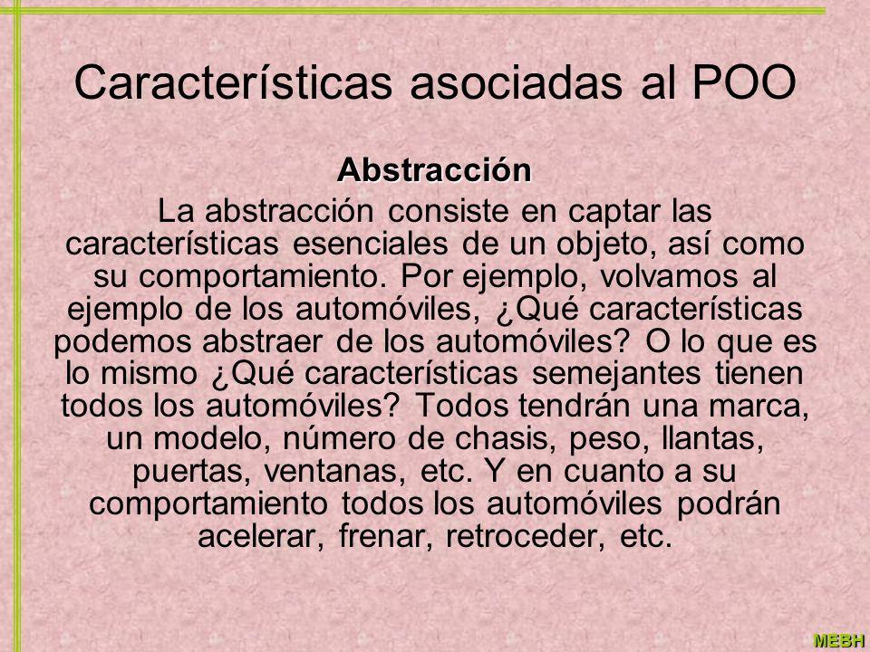 MEBH Características asociadas al POO Abstracción La abstracción consiste en captar las características esenciales de un objeto, así como su comportam