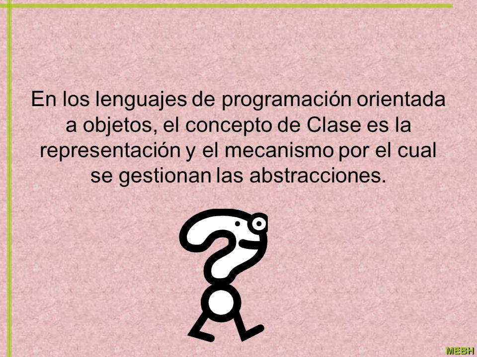 MEBH En los lenguajes de programación orientada a objetos, el concepto de Clase es la representación y el mecanismo por el cual se gestionan las abstr