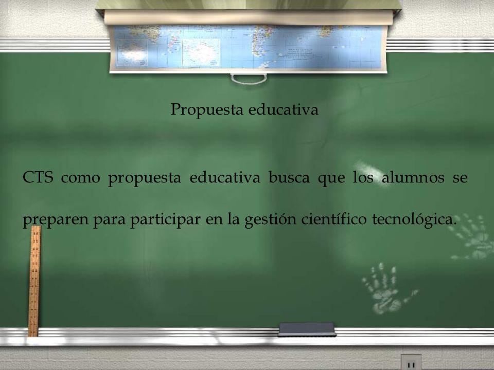 Propuesta educativa CTS como propuesta educativa busca que los alumnos se preparen para participar en la gestión científico tecnológica.