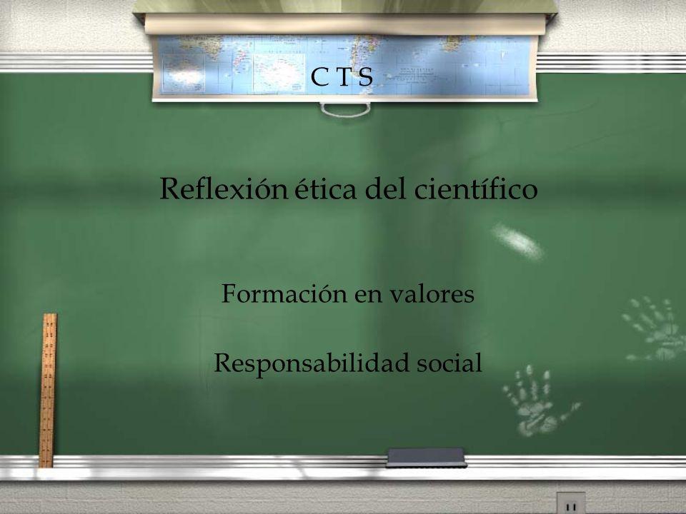 Reflexión ética del científico Formación en valores Responsabilidad social C T S
