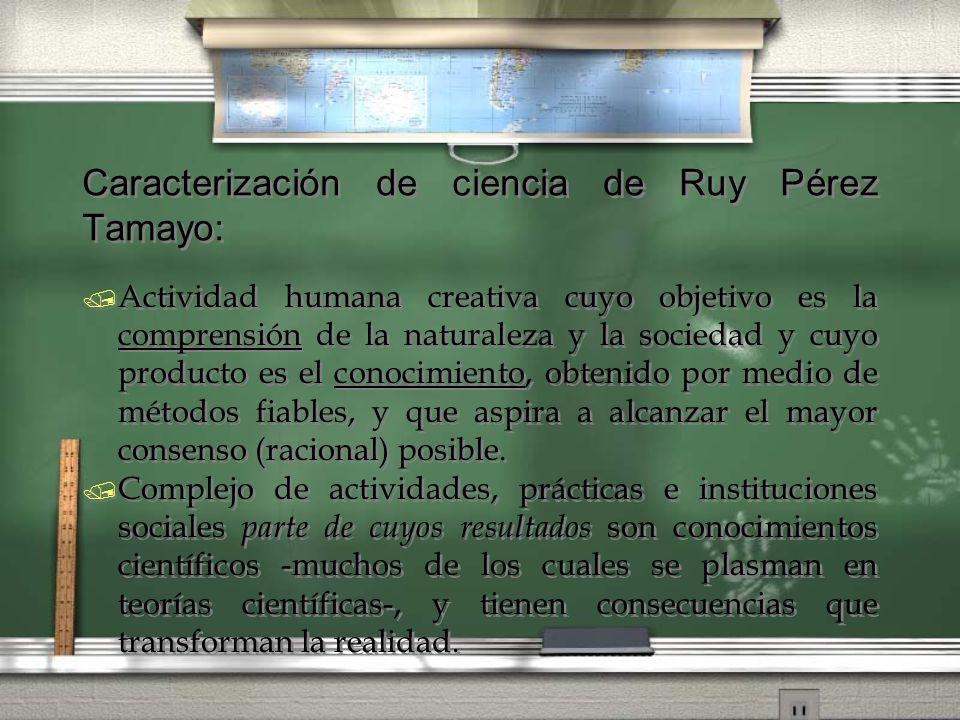 Caracterización de ciencia de Ruy Pérez Tamayo: / Actividad humana creativa cuyo objetivo es la comprensión de la naturaleza y la sociedad y cuyo prod