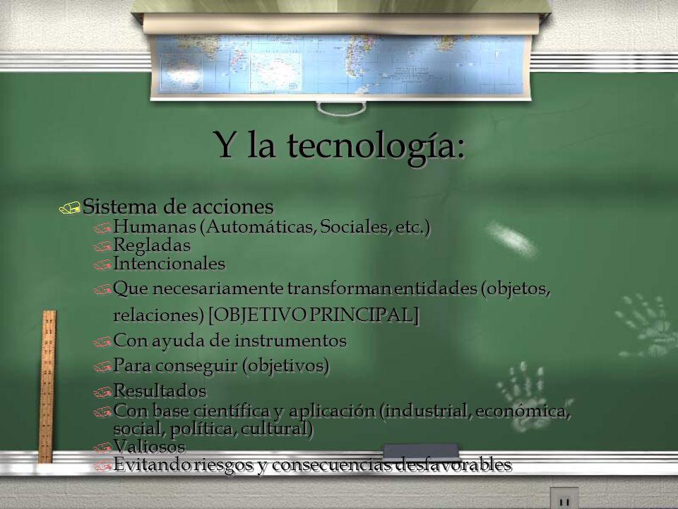 Y la tecnología: / Sistema de acciones / Humanas (Automáticas, Sociales, etc.) / Regladas / Intencionales / Que necesariamente transforman entidades (