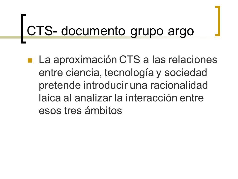 CTS- documento grupo argo Objetivos CTS Favorecer una percepción más ajustada y crítica de los temas de ciencia y tecnología, así como de sus relaciones con la sociedad