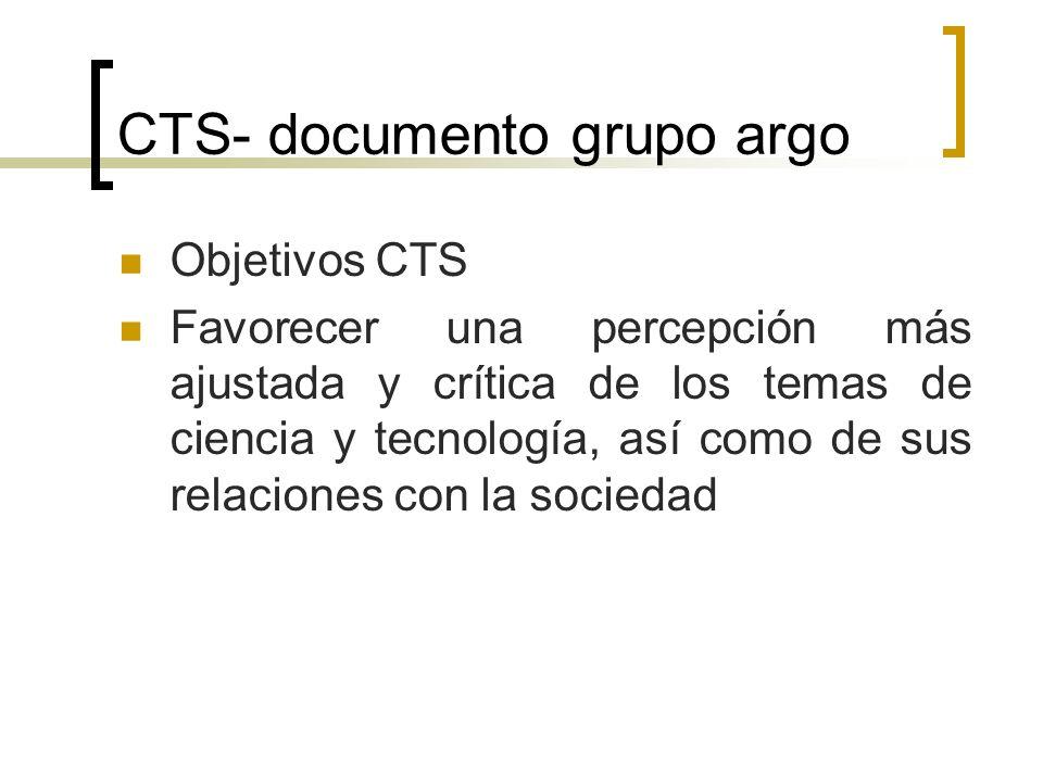 CTS- documento grupo argo Objetivos CTS Promover la participación pública de los ciudadanos en las decisiones que orientan los desarrollos de la ciencia y la tecnología a fin de democratizar y acercar a la sociedad las responsabilidades sobre su futuro.