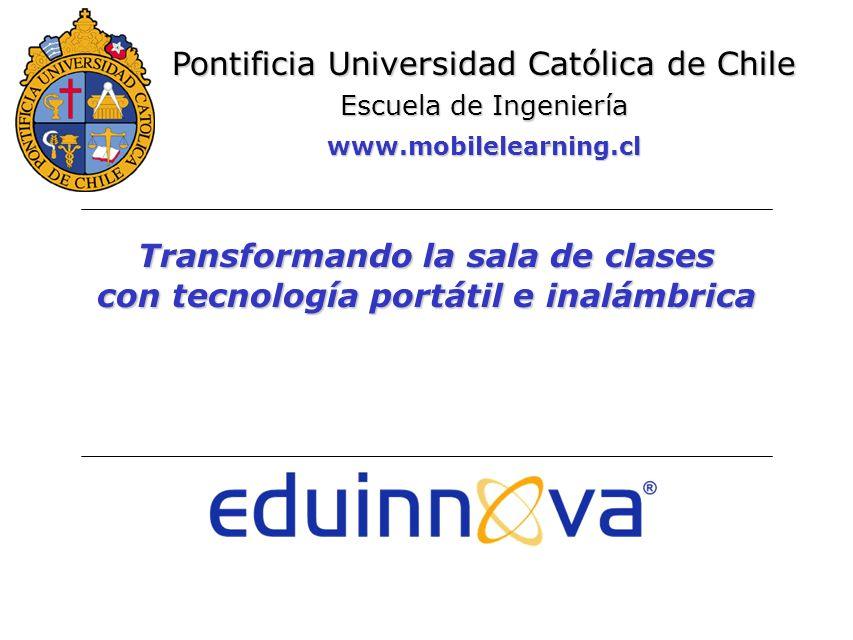 Transformando la sala de clases con tecnología portátil e inalámbrica Pontificia Universidad Católica de Chile Escuela de Ingeniería www.mobilelearning.cl