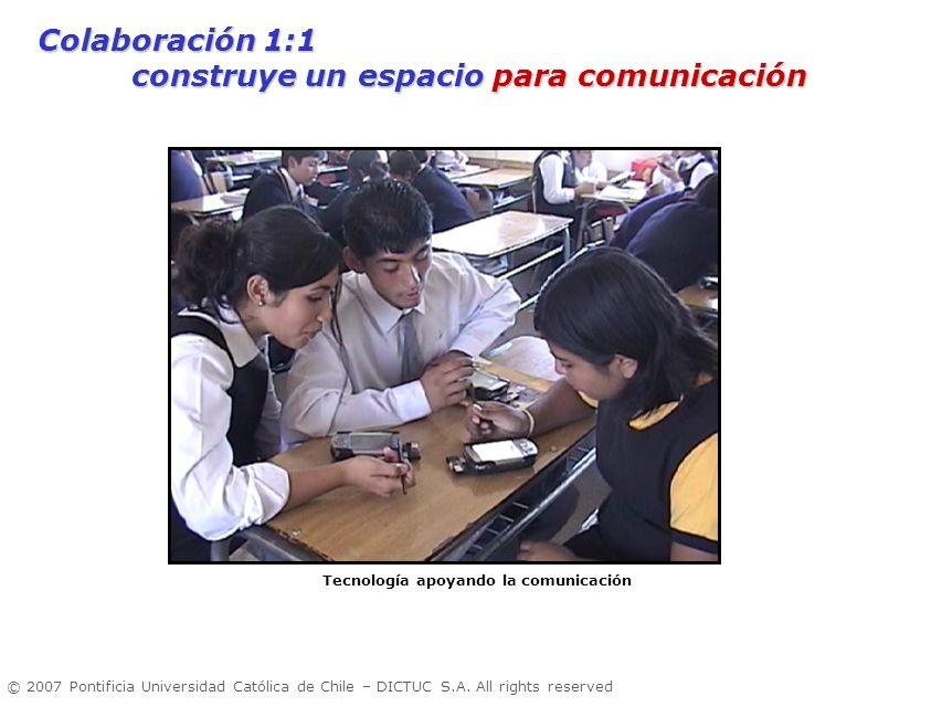 © 2007 Pontificia Universidad Católica de Chile – DICTUC S.A. All rights reserved Tecnología apoyando la comunicación Colaboración 1:1 construye un es