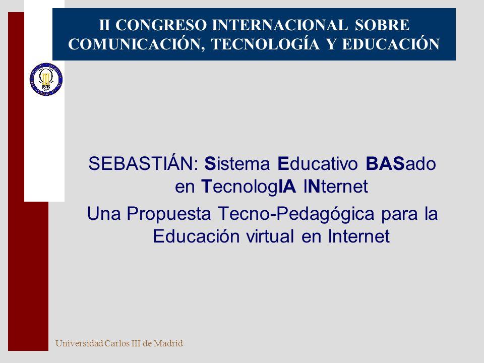 Universidad Carlos III de Madrid 1 II CONGRESO INTERNACIONAL SOBRE COMUNICACIÓN, TECNOLOGÍA Y EDUCACIÓN SEBASTIÁN: Sistema Educativo BASado en TecnologIA INternet Una Propuesta Tecno-Pedagógica para la Educación virtual en Internet