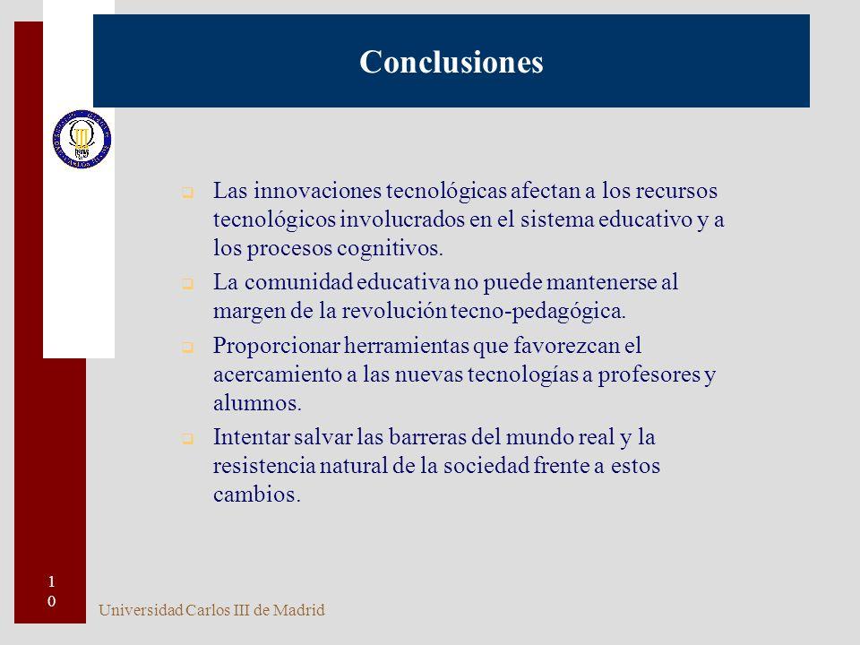 Universidad Carlos III de Madrid 10 Conclusiones q Las innovaciones tecnológicas afectan a los recursos tecnológicos involucrados en el sistema educativo y a los procesos cognitivos.