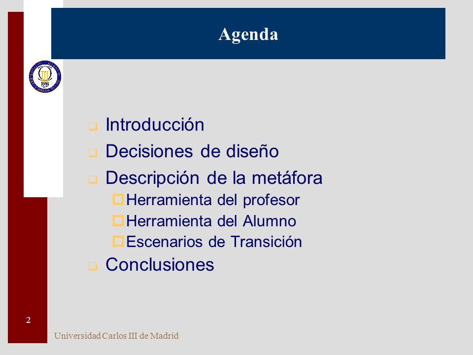 Universidad Carlos III de Madrid 2 Agenda q Introducción q Decisiones de diseño q Descripción de la metáfora pHerramienta del profesor pHerramienta del Alumno pEscenarios de Transición q Conclusiones