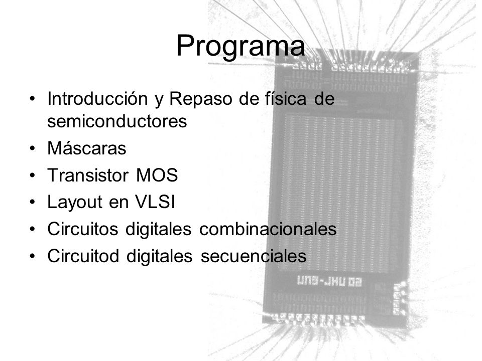 Info Software de simulación: LTSpice –Herramientas de layout: Mentor/Tanner Material del curso: –http://lcr.uns.edu.ar/electronica/posgrado/vlsihttp://lcr.uns.edu.ar/electronica/posgrado/vlsi Requisitos –Lectura material –Realización de ejercicios –Proyecto final (circuito a integrar) Bibliografía J.