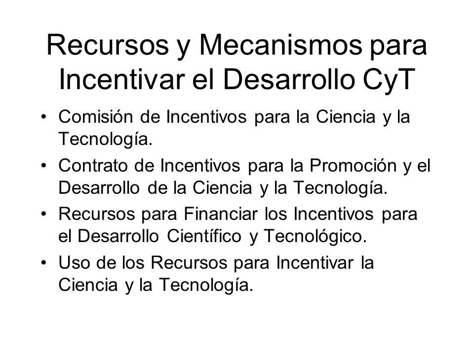 Recursos y Mecanismos para Incentivar el Desarrollo CyT Comisión de Incentivos para la Ciencia y la Tecnología. Contrato de Incentivos para la Promoci