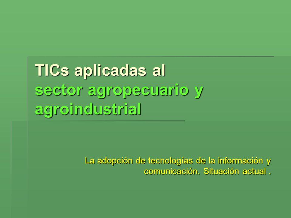 TICs aplicadas al sector agropecuario y agroindustrial La adopción de tecnologías de la información y comunicación. Situación actual.