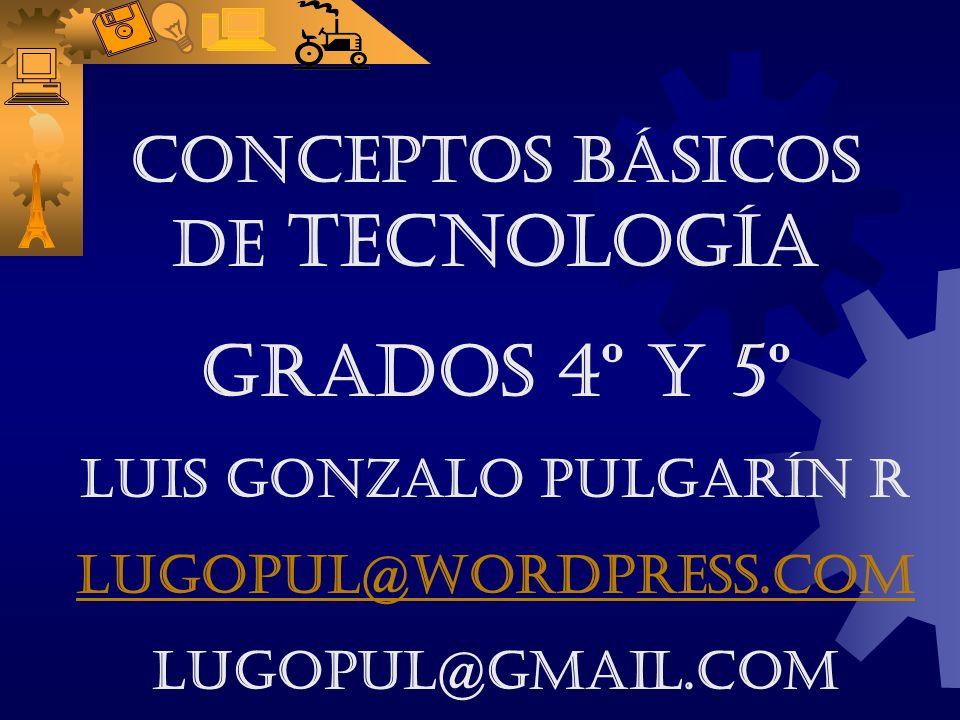 CONCEPTOS BÁSICOS DE TECNOLOGÍA Grados 4º y 5º LUIS GONZALO PULGARÍN R lugopul@wordpress.com lugopul@gmail.com