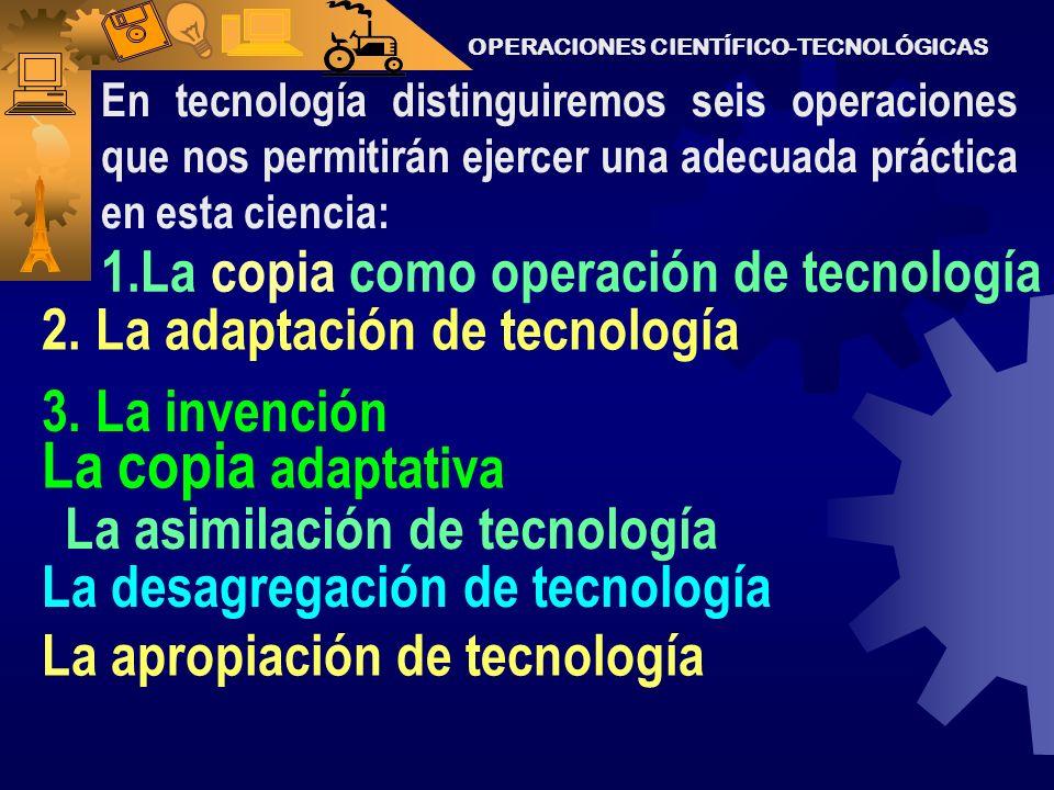 OPERACIONES CIENTÍFICO-TECNOLÓGICAS Pero la práctica, necesita la operación. La acción y la operación están ligadas a la transformación de la materia