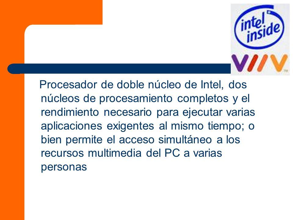 Procesador de doble núcleo de Intel, dos núcleos de procesamiento completos y el rendimiento necesario para ejecutar varias aplicaciones exigentes al mismo tiempo; o bien permite el acceso simultáneo a los recursos multimedia del PC a varias personas