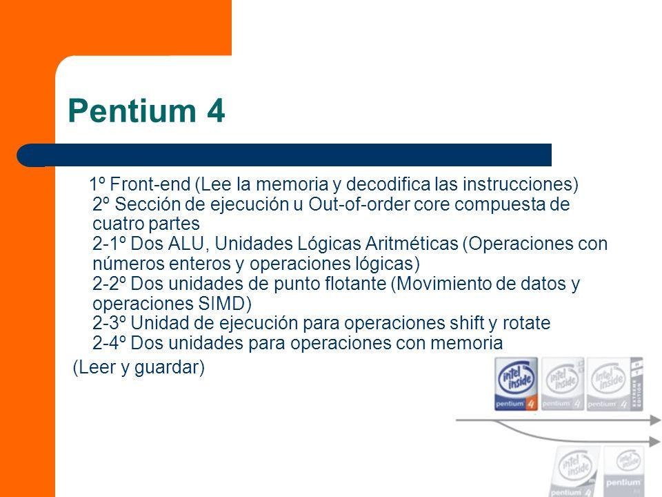 Pentium 4 1º Front-end (Lee la memoria y decodifica las instrucciones) 2º Sección de ejecución u Out-of-order core compuesta de cuatro partes 2-1º Dos ALU, Unidades Lógicas Aritméticas (Operaciones con números enteros y operaciones lógicas) 2-2º Dos unidades de punto flotante (Movimiento de datos y operaciones SIMD) 2-3º Unidad de ejecución para operaciones shift y rotate 2-4º Dos unidades para operaciones con memoria (Leer y guardar)