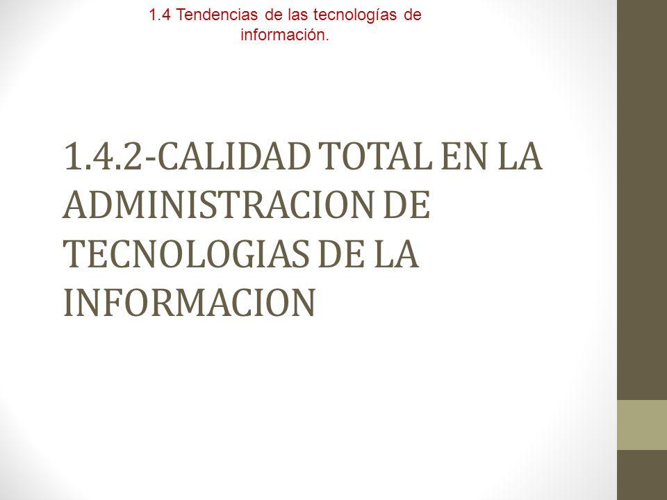 1.4.2-CALIDAD TOTAL EN LA ADMINISTRACION DE TECNOLOGIAS DE LA INFORMACION 1.4 Tendencias de las tecnologías de información.