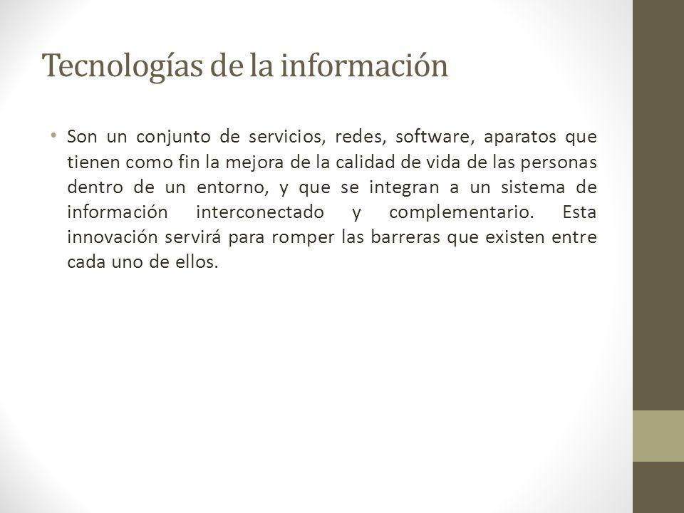 Tecnologías de la información Son un conjunto de servicios, redes, software, aparatos que tienen como fin la mejora de la calidad de vida de las perso