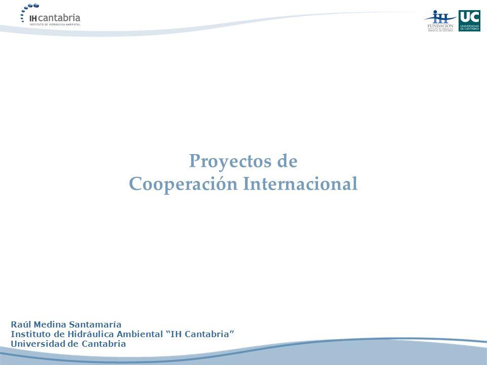 Proyectos de Cooperación Internacional Raúl Medina Santamaría Instituto de Hidráulica Ambiental IH Cantabria Universidad de Cantabria