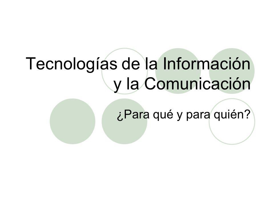 Tecnologías de la Información y la Comunicación ¿Para qué y para quién