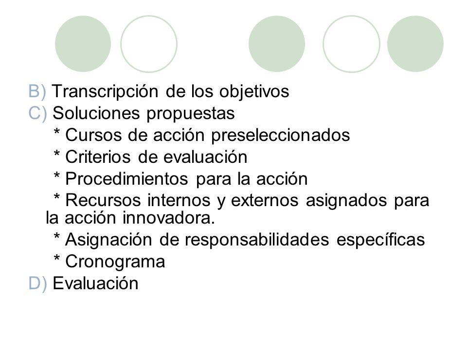B) Transcripción de los objetivos C) Soluciones propuestas * Cursos de acción preseleccionados * Criterios de evaluación * Procedimientos para la acción * Recursos internos y externos asignados para la acción innovadora.