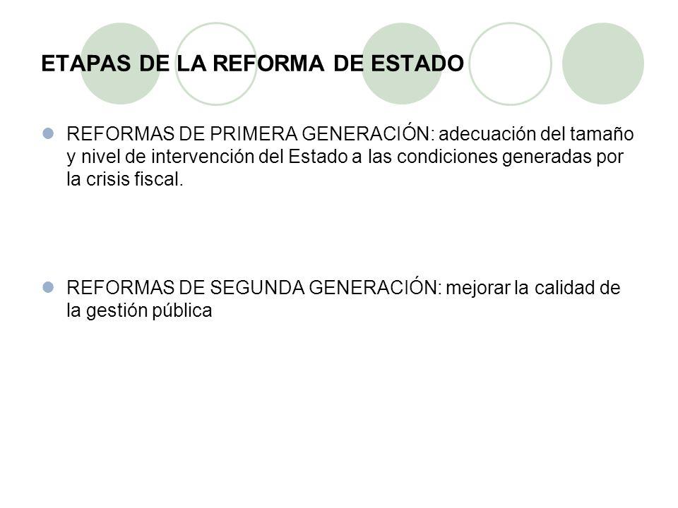 ETAPAS DE LA REFORMA DE ESTADO REFORMAS DE PRIMERA GENERACIÓN: adecuación del tamaño y nivel de intervención del Estado a las condiciones generadas por la crisis fiscal.