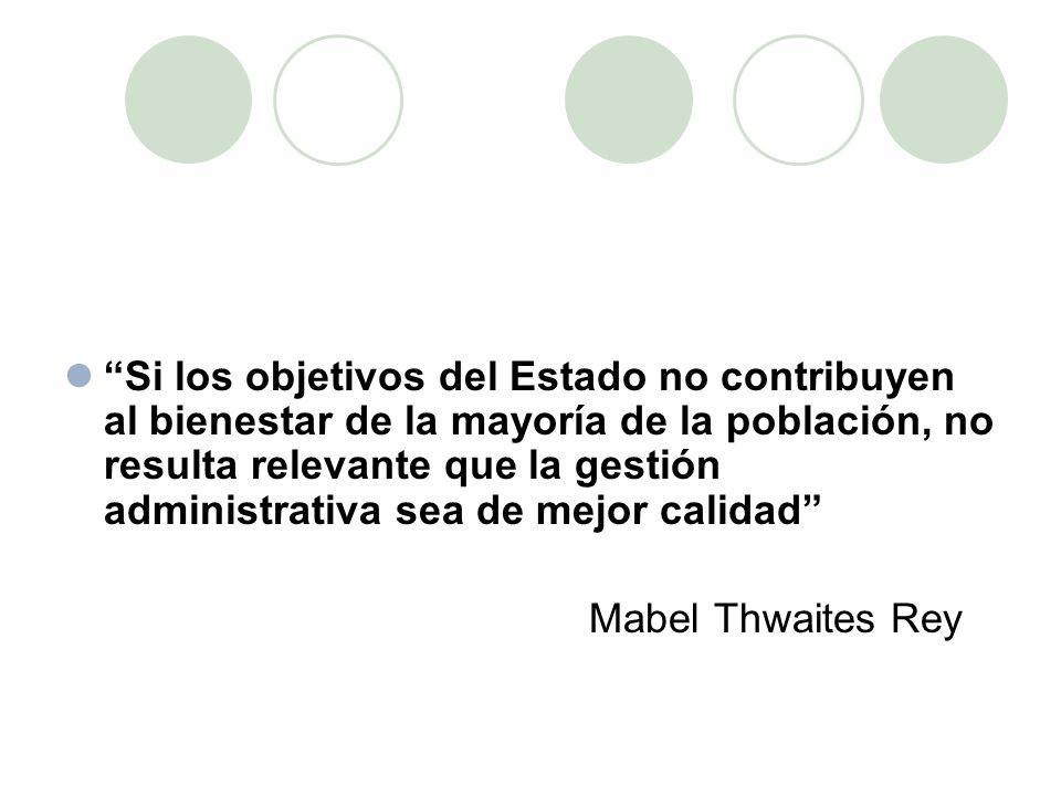 Si los objetivos del Estado no contribuyen al bienestar de la mayoría de la población, no resulta relevante que la gestión administrativa sea de mejor calidad Mabel Thwaites Rey