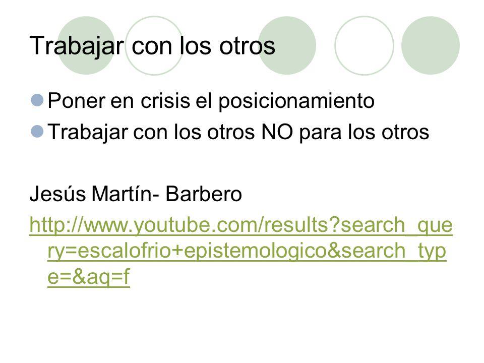 Trabajar con los otros Poner en crisis el posicionamiento Trabajar con los otros NO para los otros Jesús Martín- Barbero http://www.youtube.com/results search_que ry=escalofrio+epistemologico&search_typ e=&aq=f