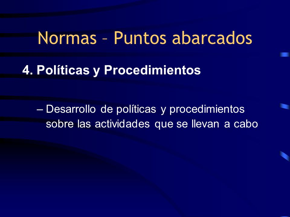 4. Políticas y Procedimientos –Desarrollo de políticas y procedimientos sobre las actividades que se llevan a cabo Normas – Puntos abarcados