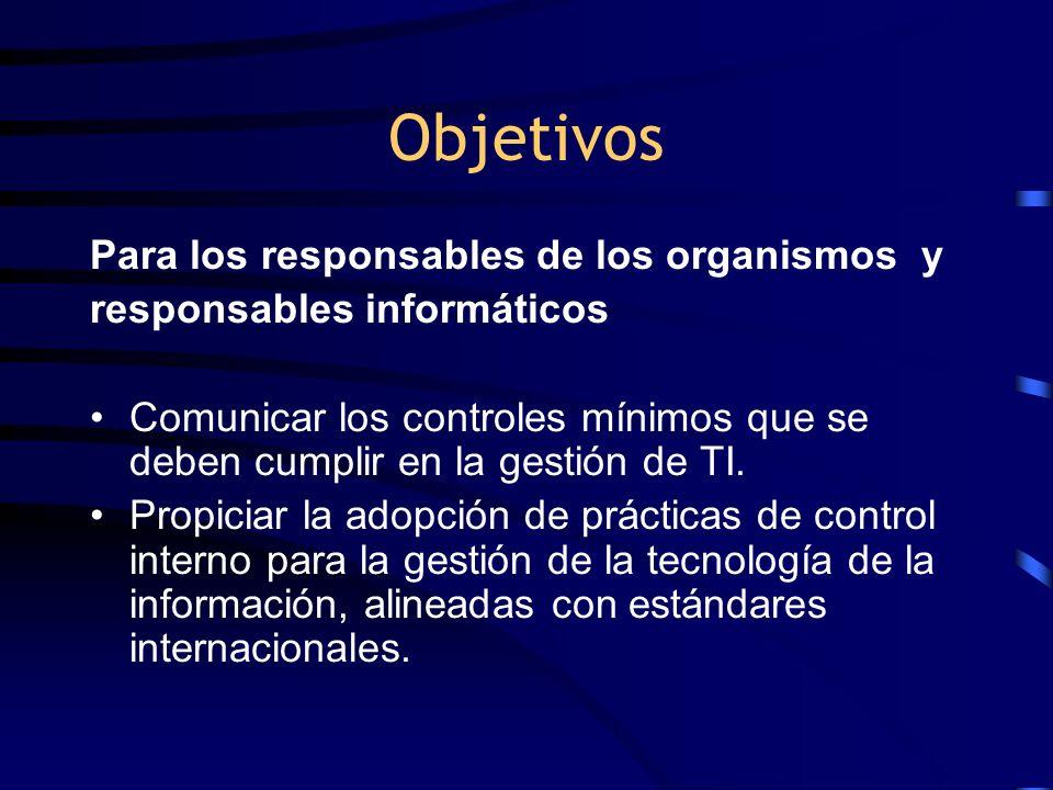 Objetivos Para los responsables de los organismos y responsables informáticos Comunicar los controles mínimos que se deben cumplir en la gestión de TI