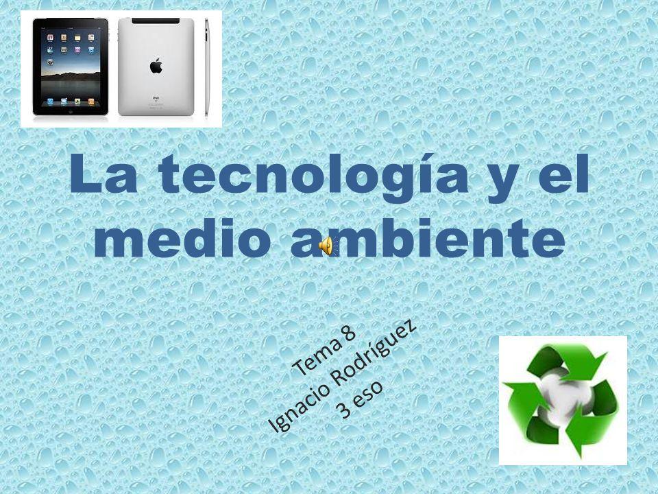 La tecnología y el medio ambiente Tema 8 Ignacio Rodríguez 3 eso