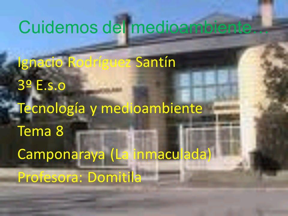 Cuidemos del medioambiente… Ignacio Rodríguez Santín 3º E.s.o Tecnología y medioambiente Tema 8 Camponaraya (La inmaculada) Profesora: Domitila