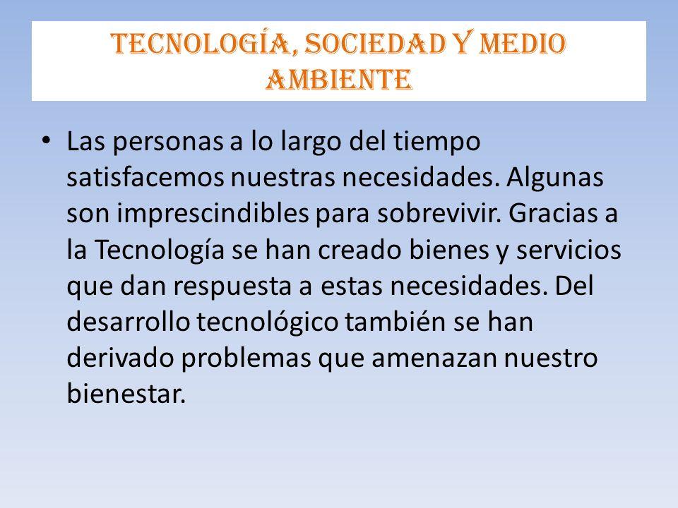 Tecnología, sociedad y medio ambiente Las personas a lo largo del tiempo satisfacemos nuestras necesidades.