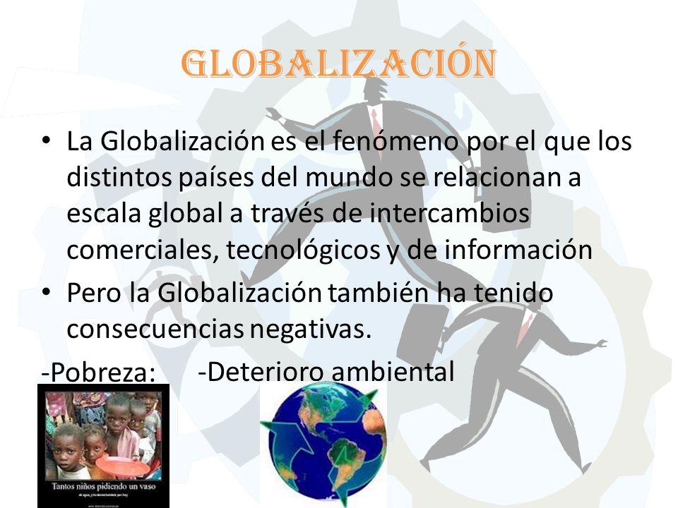 Globalización La Globalización es el fenómeno por el que los distintos países del mundo se relacionan a escala global a través de intercambios comerciales, tecnológicos y de información Pero la Globalización también ha tenido consecuencias negativas.