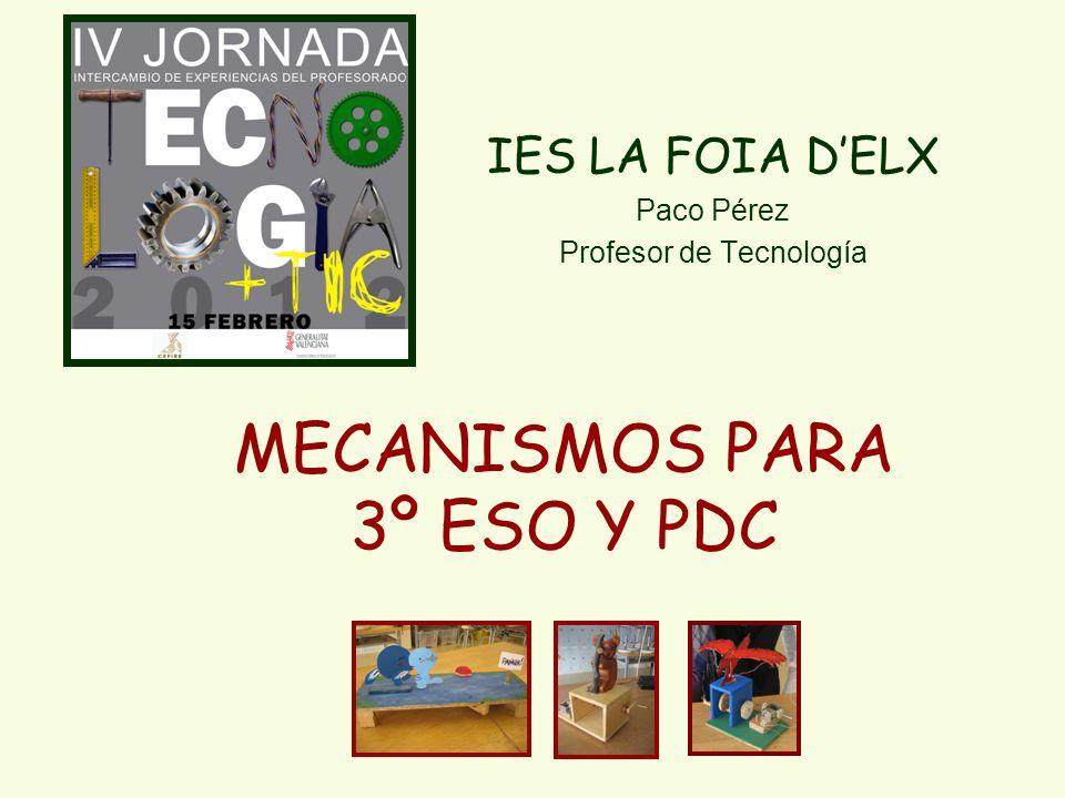 MECANISMOS PARA 3º ESO Y PDC IES LA FOIA DELX Paco Pérez Profesor de Tecnología