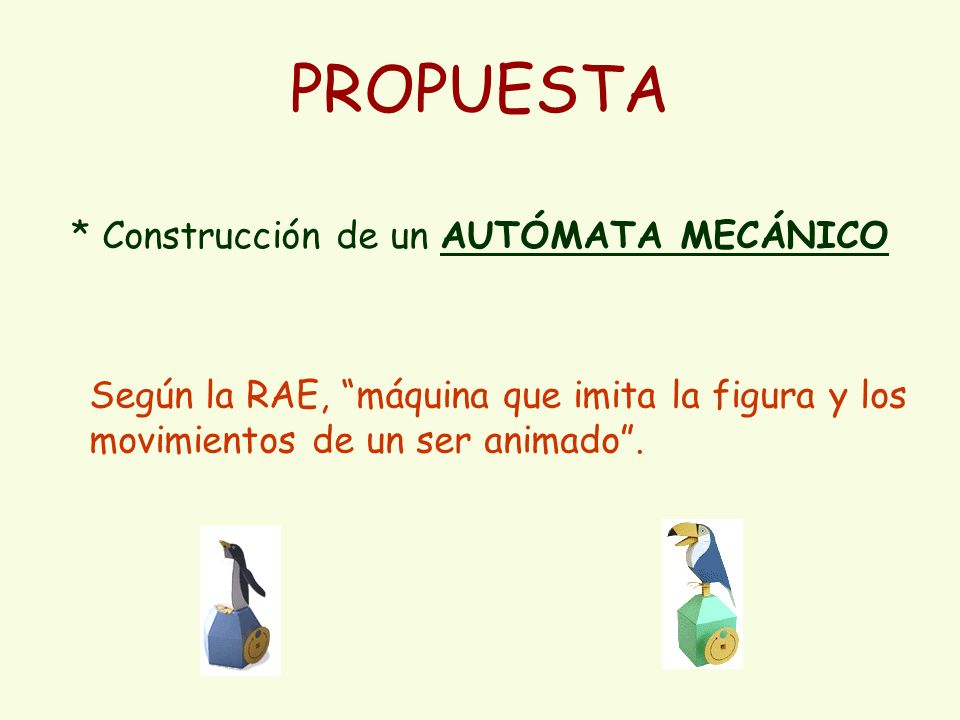 PROPUESTA * Construcción de un AUTÓMATA MECÁNICO Según la RAE, máquina que imita la figura y los movimientos de un ser animado.