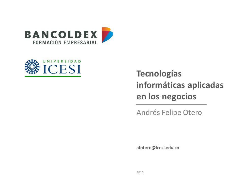 Tecnologías informáticas aplicadas en los negocios Andrés Felipe Otero 2013 afotero@icesi.edu.co